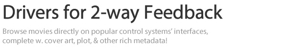 Drivers for 2-way Feedback - Browse movies directly on popular control systems' interfaces, complete w. cover art, plot, & other rich metadata!