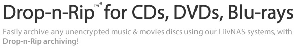 Drop-n-Rip  for CDs, DVDs, Blu-rays - Easily archive any unencrypted music & movies discs using our LiivNAS systems, with Drop-n-Rip archiving!